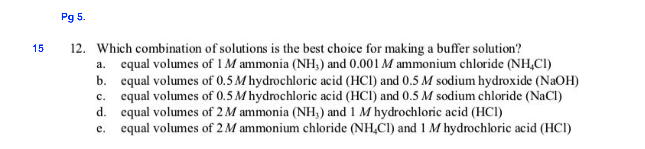 Pg 5. 12. Which combination of solutions is the best choice for making a buffer solution? 15 equal volumes of 1 M ammonia (NH) and 0.001 M ammonium chloride (NHCI) equal volumes of 0.5 M hydrochloric acid (HCl) and 0.5 M sodium hydroxide (NaOH) equal volumes of 0.5 M hydrochloric acid (HCl) and 0.5 M sodium chloride (NaCl) equal volumes of 2M ammonia (NH) and 1 M hydrochloric acid (HCI) equal volumes of 2 M ammonium chloride (NH,CI) and 1 M hydrochloric acid (HCI) а. b. с. d. е.