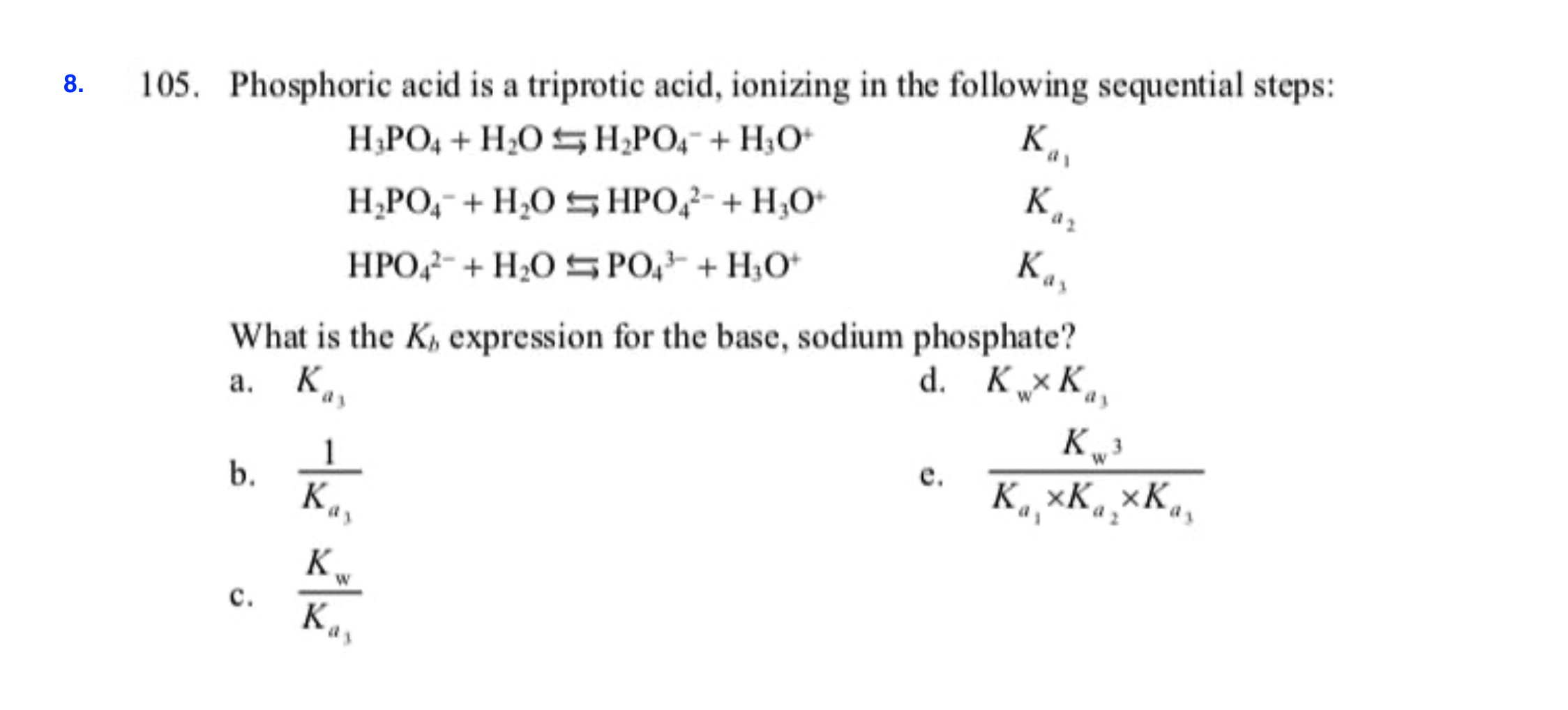 105. Phosphoric acid is a triprotic acid, ionizing in the following sequential steps: 8 К, Н.РО, + H.0 н,РО, + Н,О- Ка, H POHOsHPOHO Кл, HPO H2OS PO HO What is the K expression for the base, sodium phosphate? а. К d. КхК,, кр К, хК, хК. 1 b. К., е. K с. К,