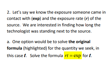 2. Let's say we know the exposure someone came in contact with (exp) and the exposure rate (r) of the source. We are interested in finding how long the technologist was standing next to the source. a. One option would be to solve the original formula (highlighted) for the quantity we seek, in this case t. Solve the formula rt = exp for t.