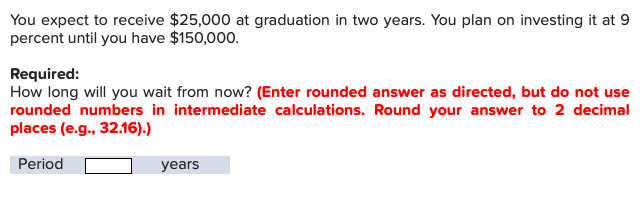 You expect to receive $25,000 at graduation in two years. You plan on investing it at 9 percent until you have $150,000 Required: How long will you wait from now? (Enter rounded answer as directed, but do not use rounded numbers in intermediate calculations. Round your answer to 2 decimal places (e.g., 32.16).) Period years