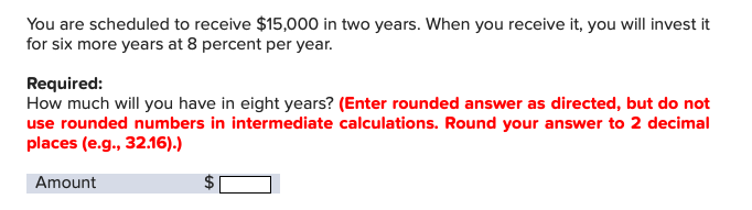 You are scheduled to receive $15,000 in two years. When you receive it, you will invest it for six more years at 8 percent per year Required: How much will you have in eight years? (Enter rounded answer as directed, but do not use rounded numbers in intermediate calculations. Round your answer to 2 decimal places (e.g., 32.16).) Amount A