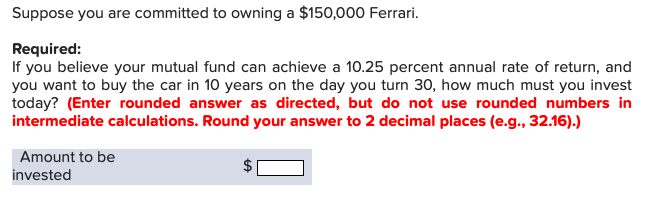 Suppose you are committed to owning a $150,000 Ferrari. Required: If you believe your mutual fund can achieve a 10.25 percent annual rate of return, and you want to buy the car in 10 years on the day you turn 30, how much must you invest today? (Enter rounded answer as directed, but do not use rounded numbers in intermediate calculations. Round your answer to 2 decimal places (e.g., 32.16).) Amount to be invested