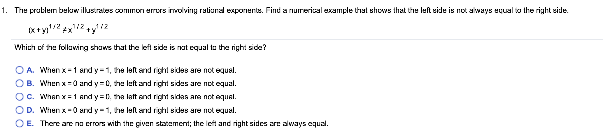 1. The problem below illustrates common errors involving rational exponents. Find a numerical example that shows that the left side is not always equal to the right side. 1/ 21/2 x (x+y)1/2 y Which of the following shows that the left side is not equal to the right side? A. When x 1 and y = 1, the left and right sides are not equal B. When x 0 and y 0, the left and right sides are not equal C. When x 1 and y 0, the left and right sides are not equal. D. When x 0 and y 1, the left and right sides are not equal. O E. There are no errors with the given statement; the left and right sides are alwayss equal