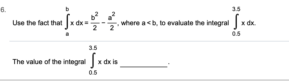 6. b 3.5 2 a , where a b, to evaluate the integral х dx %3D 2 x dx Use the fact that 0.5 3.5 The value of the integral x dx is 0.5