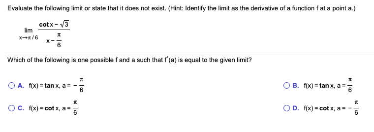 Evaluate the following limit or state that it does not exist. (Hint: Identify the limit as the derivative of a function f at a point a.) lim cotx- V3 X- Which of the following is one possible f and a such that f'(a) is equal to the given limit? O A. f(x) = tan x, a = - O B. f(x) = tan x, a = 6. O c. f(x) = cot x, a = O D. f(x) = cot x, a 6.