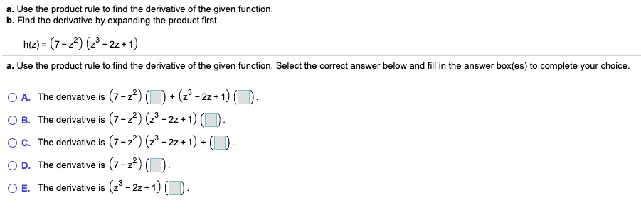a. Use the product rule to find the derivative of the given function. b. Find the derivative by expanding the product first. h(z) = (7-z2) (z3 - 2z + 1) a. Use the product rule to find the derivative of the given function. Select the correct answer below and fill in the answer box(es) to complete your choice. O A. The derivative is (7-z2) B. The derivative is (7-2) (23 - 2z+ 1) O. c. The derivative is (7-22) (23 - 2z + 1) + (D + (z° - 2z + 1) (O. D. The derivative is (7-2) (D. E. The derivative is (z° - 2z + 1) (O.