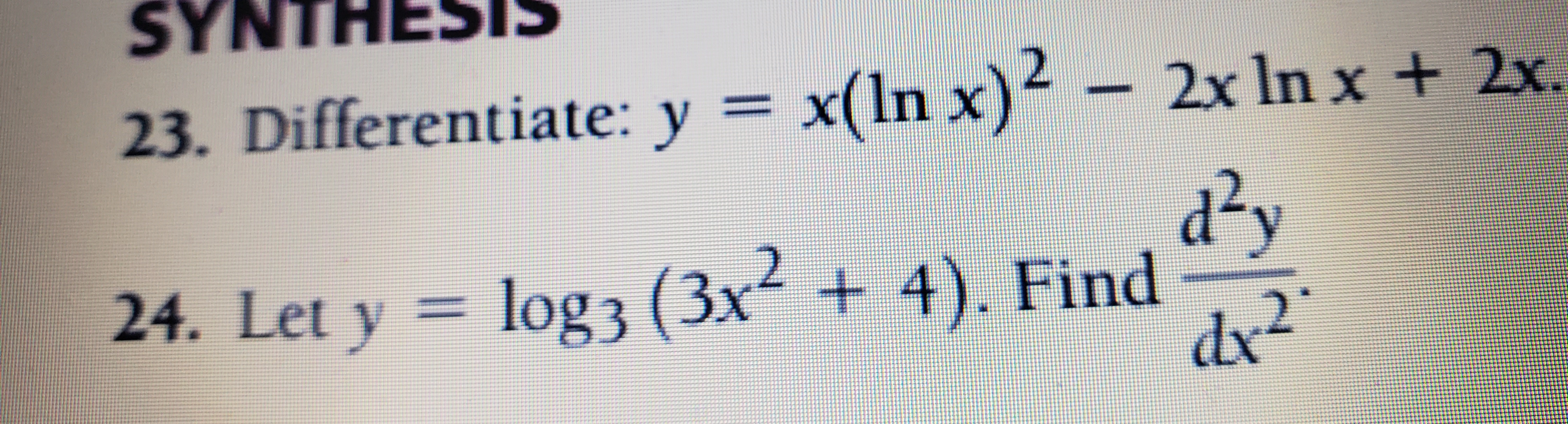 SYNTHESIS 23. Differentiate: y = x(ln x)² – 2x In x + 2x. %3D d²y log 3 (3x² + 4). Find dx 24. Let y = 2.