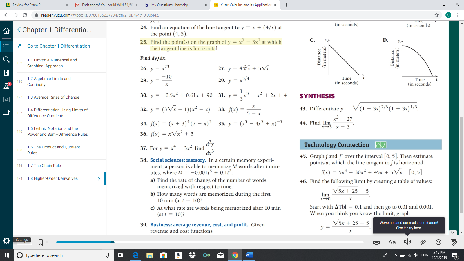 M Ends today! You could WIN $1,50 b My Questions bartleby N Review for Exam 2 Yuzu: Calculus and Its Application X X X с reader.yuzu.com/#/books/9780135227794/cfi/210!/4/4@0.00:44.9 ПІПЕ (in seconds) (in seconds) 24. Find an equation of the line tangent to y = x + (4/x) at the point (4, 5). 25. Find the point(s) on the graph of y x the tangent line is horizontal Chapter 1 Differentia... С. D. 3x2 at which Go to Chapter 1 Differentiation Find dy/dx 1.1 Limits: A Numerical and 102 Graphical Approach x23 27. y 4x + 5Vx 26. у 10 Time (in seconds 1.2 Algebraic Limits and Continuity 28. у 29. у %3D х5/4 Time 116 (in seconds X -0.5x 0.61x + 90 31. y x 2x 4 30. у SYNTHESIS = 1.3 Average Rates of Change 127 3 32. y (3Vx 1)(x2 - x) 43. Differentiate y V(1 - 3x)2/3 (1 3x)1/3. 33. f(x) 1.4 Differentiation Using Limits of 5-x Difference Quotients x3 44. Find lim 27 34. f(x) (x 3)4(7 - x)535. y = (x3 - 4x3 36. f(x) xVx + 5 х>3 х — 3 1.5 Leibniz Notation and the 146 Power and Sum-Differe Technology Connection xt3x2, find 1.6 The Product and Quotient 37. For y = 158 Rules 45. Graph fand f' over the interval [0, 5]. Then estimate points at which the line tangent to f is horizontal - 5Vx [0,5] 38. Social sciences: memory. In a certain memory experi- ment, a person is able to memorize M words after t min- utes, where M = -0.001t + 0.1t2. a) Find the rate of change of the number of words memorized with respect to time b) How many words are memorized during the first 10 min (at t 10)? c) At what rate are words being memorized after 10 min (at t10)? 1.7 The Chain Rule 166 = 5x 30x2 + 45x + f(x) 1.8 Higher-Order Derivatives > 46. Find the following limit by creating a table of values: V5x + 25 5 lim x0 х Start with ATbl = 0.1 and then go to 0.01 and 0.001 When you think you know the limit, graph V5x +25 5 We've updated our read aloud feature! Give it a try here. 39. Business: average revenue, cost, and profit. Given revenue and cost functions у 3 х Settings Aa 5:15 PM Distance (in meters)