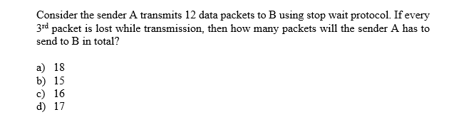 Consider the sender A transmits 12 data packets to B using stop wait protocol. If every 3rd packet is lost while transmission, then how many packets will the sender A has to send to B in total? a) 18 b) 15 c) 16 d) 17