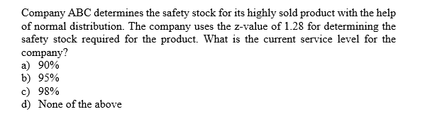 Company ABC determines the safety stock for its highly sold product with the help of normal distribution. The company uses the z-value of 1.28 for determining the safety stock required for the product. What is the current service level for the company? a 90% b) 95% c) 98% d) None of the above