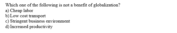Which one of the following a) Cheap labor b) Low cost transport c) Stringent business environment d) Increased productivity is not a benefit of globalization?