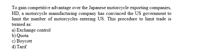 To gain competitive advantage over the Japanese motorcycle exporting companies HD, a motorcycle manufacturing company has convinced the US government to limit the number of motorcycles entering US. This procedure to limit trade is termed as a) Exchange control b) Quota c) Boycott d) Tarif