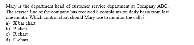 Mary is the department head of customer service department at Company ABC The service line of the company has received 8 complaints one month. Which control chart should Mary a) X bar chart b) P-chart c) R chart d) C-chart daily basis from last on use to monitor the calls?