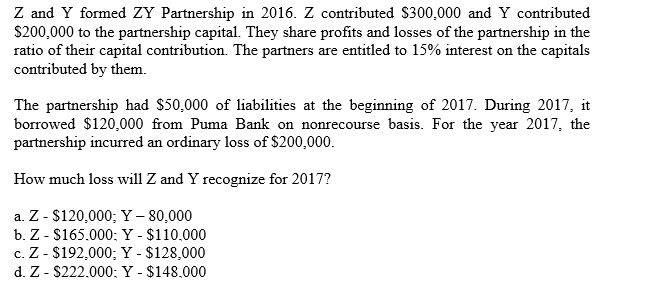 Z and Y formed ZY Partnership in 2016. Z contributed $300,000 and Y contributed S200,000 to the partnership capital. They share profits and losses of the partnership in the ratio of their capital contribution. The partners are entitled to 15% interest on the capitals contributed by them The partnership had $50,000 of liabilities at the beginning of 2017. During 2017, it borrowed $120,000 from Puma Bank on nonrecourse basis. For the year 2017, the partnership incurred an ordinary loss of $200,000. How much loss will Z and Y recognize for 2017? a. Z - $120,000; Y - 80,000 b. Z - $165.000: Y - $110.000 c. Z - $192,000; Y - $128,000 d. Z- $222.000: Y - $148.000