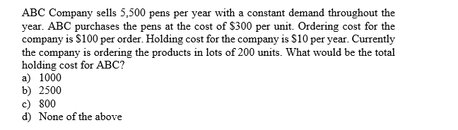 ABC Company sells 5,500 pens per year with a constant demand throughout the year. ABC purchases the pens at the cost of $300 per unit. Ordering cost for the company is $100 per order. Holding cost for the company is $10 per year. Currently the company is ordering the products in lots of 200 units. What would be the total holding cost for ABC? a 1000 b) 2500 c) 800 d) None of the above