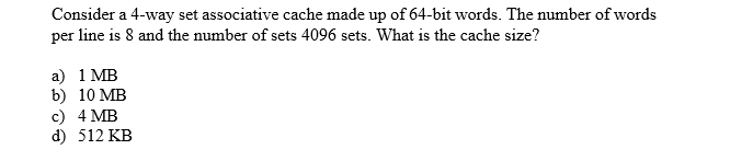 Consider a 4-way set associative cache made up of 64-bit words. The number of words per line is 8 and the number of sets 4096 sets. What is the cache size? a) 1 MB b) 10 MB c) 4 MB d) 512 KB