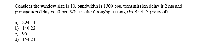 Consider the window size is 10, bandwidth is 1500 bps, transmission delay is 2 ms and propagation delay is 50 ms. What is the throughput using Go Back N protocol? a) 294.11 b) 140.23 c) 96 d) 154.21