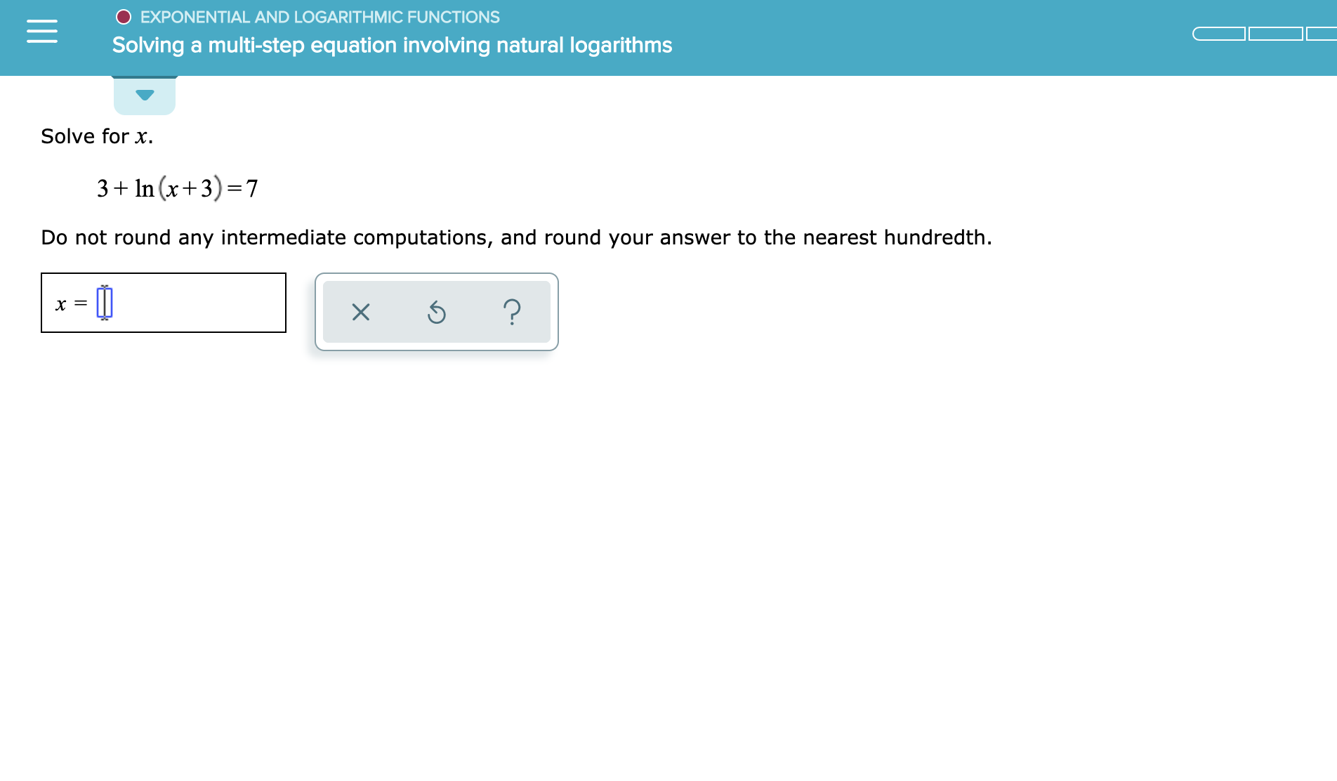 EXPONENTIAL AND LOGARITH MIC FUNCTIONS Solving a multi-step equation involving natural logarithms Solve for x 3 1n (x+3) 7 Do not round any intermediate computations, and round your answer to the nearest hundredth ?