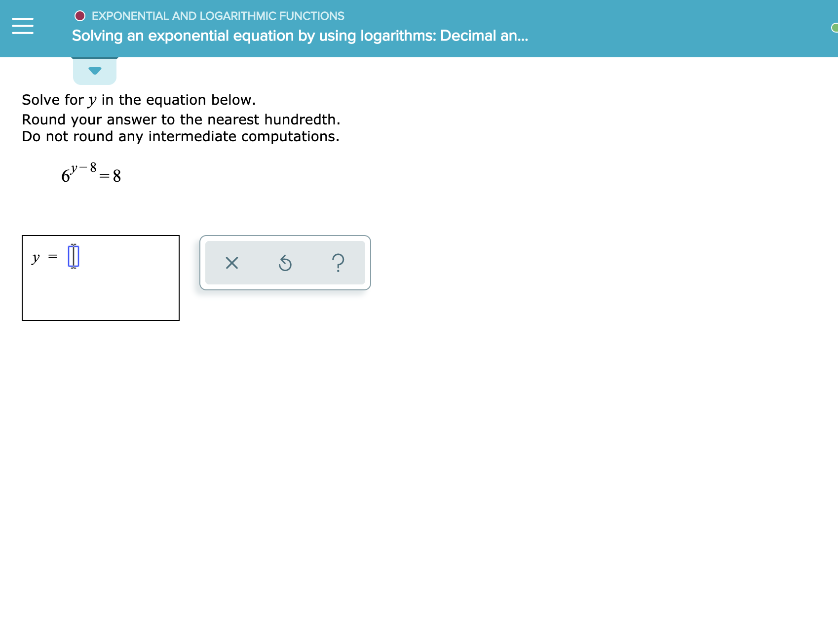 O EXPONENTIAL AND LOGARITHMIC FUNCTIONS Solving an exponential equation by using logarithms: Decimal an... Solve for y in the equation below. Round your answer to the nearest hundredth Do not round any intermediate computations. 6 8 ? X