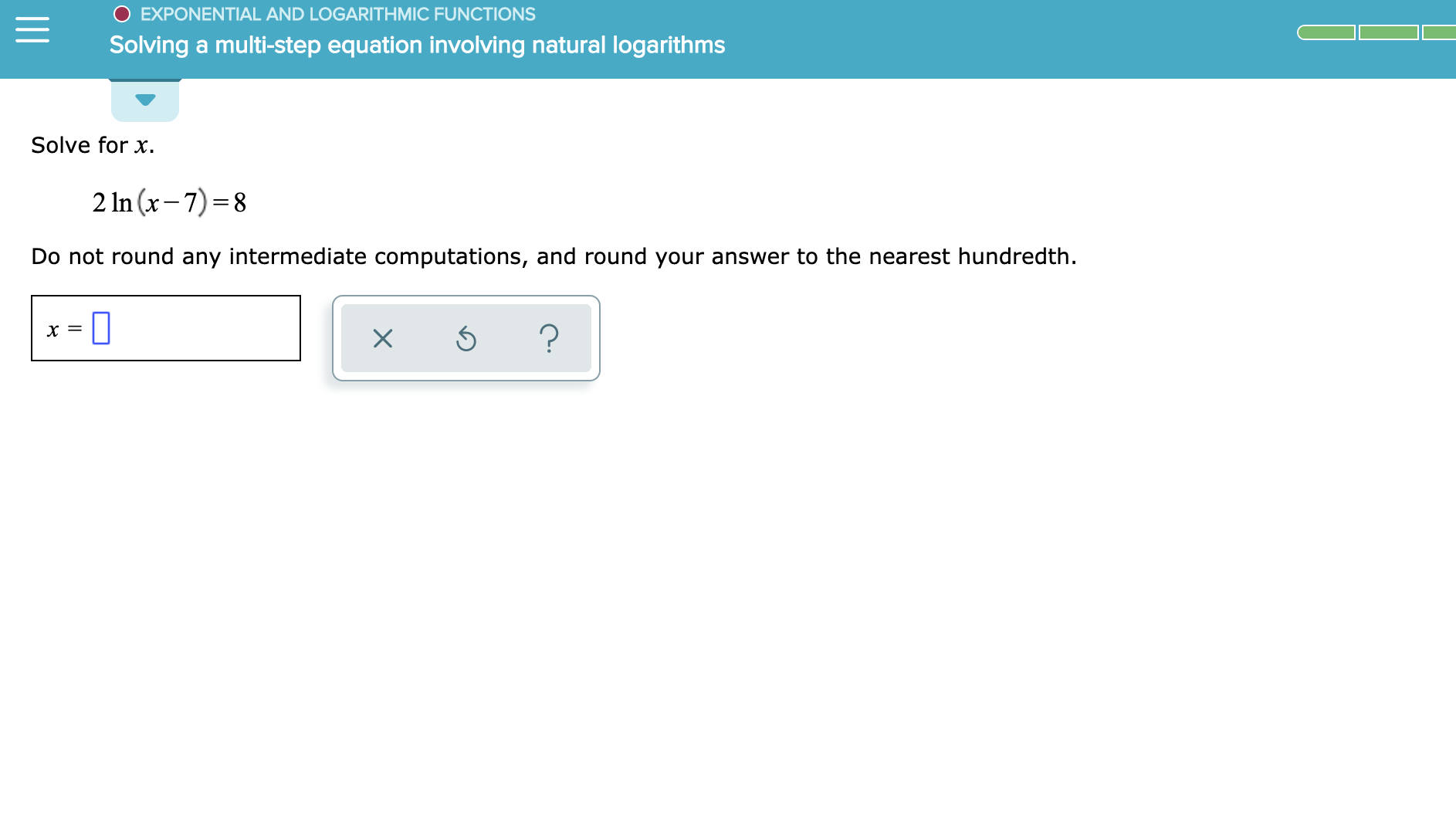 EXPONENTIAL AND LOGARITHMIC FUNCTIONS Solving a multi-step equation involving natural logarithms Solve for x 2 In (x-7) 8 Do not round any intermediate computations, and round your answer to the nearest hundredth ? X X