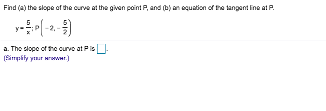 Find (a) the slope of the curve at the given point P, and (b) an equation of the tangent line at P 5 5 P y= X a. The slope of the curve at P is (Simplify your answer.)