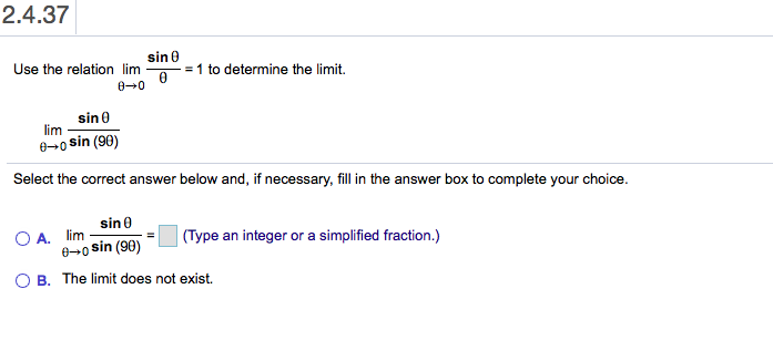 2.4.37 sin Use the relation lim =1 to determine the limit. 00 sin 0 lim e-0 sin (90) Select the correct answer below and, if necessary, fill in the answer box to complete your choice. sin 0 O A. lim 6-0 sin (90) (Type an integer or a simplified fraction.) B. The limit does not exist.