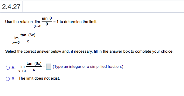2.4.27 sin 0 Use the relation lim = 1 to determine the limit. 0 0 tan (6x) lim X x0 Select the correct answer below and, if necessary, fill in the answer box to complete your choice. tan (6x) O A. lim x 0 (Type an integer or a simplified fraction.) X O B. The limit does not exist.