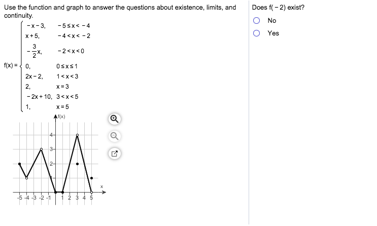 Does f 2) exist? Use the function and graph to answer the questions about existence, limits, and continuity -x 3, No -5sx-4 Yes x+5 -4<x<-2 3 -2 <x<0 f(x)=0, 0sxs1 2x- 2 1 x<3 x 3 2. -2x 10, 3 x <5 x 5 Afx) 4- 3- -5 -4-3-2-1