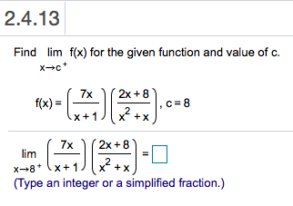 2.4.13 Find lim f(x) for the given function and value of c. xc 2x 8 7x f(x) c 8 2 X x+1 2x 8 7x lim 2 X x+1 x 8 (Type an integer or a simplified fraction.)