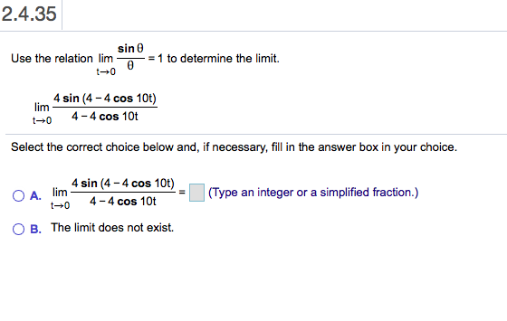 2.4.35 sin 0 Use the relation lim 0 t0 =1 to determine the limit. 4 sin (4-4 cos 10t) lim 4 4 cos 10t t 0 Select the correct choice below and, if necessary, fill in the answer box in your choice. 4 sin (4-4 cos 10t) lim O A. t 0 (Type an integer or a simplified fraction.) 4 4 cos 10t B. The limit does not exist.