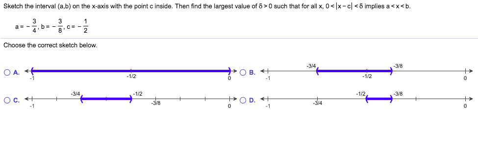 Sketch the interval (a,b) on the x-axis with the point c inside. Then find the largest value of 8> 0 such that for all x, 0 < x-c<8 implies a <x<b. 3 a - 4 3 1 b- C - 8 2 Choose the correct sketch below. -3/4 -3/8 —ОВ. «+ 0 O A. -1/2 1/2 -1/2 3/4 -1/2 -3/8 O C O D. -3/4 3/8