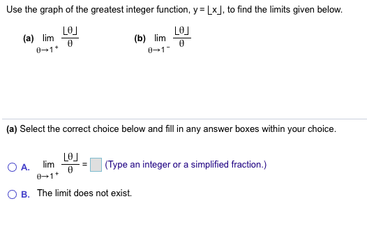Use the graph of the greatest integer function, y Lx, to find the limits given below. LeJ (a) lim LO (b) lim 0 1 0-1 (a) Select the correct choice below and fill in any answer boxes within your choice (Туре lim integer or a simplified fraction.) O A. 01 an B. The limit does not exist