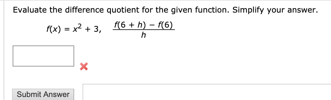 Evaluate the difference quotient for the given function. Simplify your answer. f(6 h) f(6) h f(x) x2 3, = X X Submit Answer