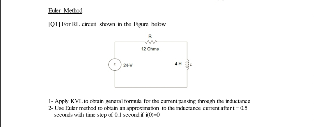 Euler Method [Q1] For RL circuit shown in the Figure bebw R 12 Ohms 4-H 24-V 1- Apply KVL to obtain general formula for the current passing through the inductance 2- Use Euler method to obtain an approximation to the inductance current after t= 0.5 seconds with time step of 0.1 second if i(0)=0 ll