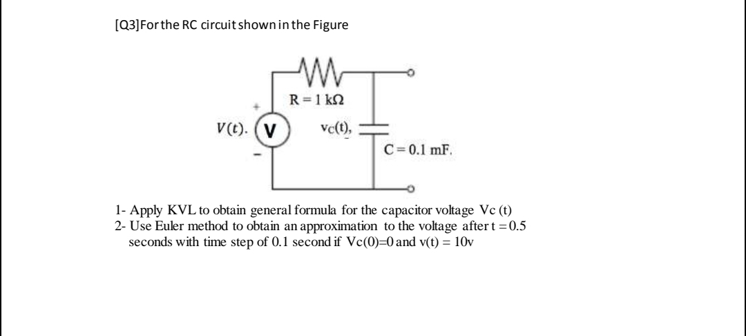 [Q3]Forthe RC circuit shown in the Figure R =1 kN V(t). (V ve(), C= 0.1 mF. 1- Apply KVL to obtain general formula for the capacitor voltage Vc (t) 2- Use Euler method to obtain an approximation to the voltage after t = 0.5 seconds with time step of 0.1 second if Vc(0)=0 and v(t) = 10v
