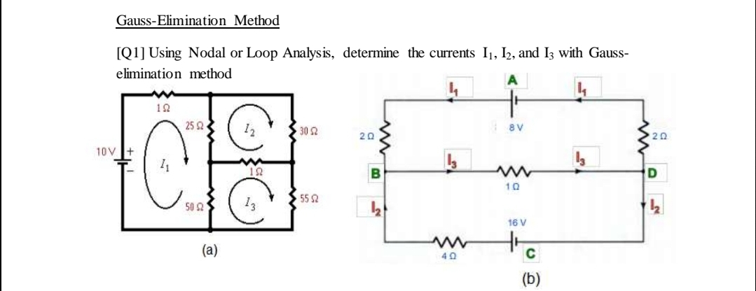 Gauss-Elimination Method [Q1] Using Nodal or Loop Analysis, determine the currents I1, I2, and Iz with Gauss- elimination method A 12 25 2 12 30 2 8V 20 20 10V + 12 10 55 2 50 2 16 V (а) 40 C (b)