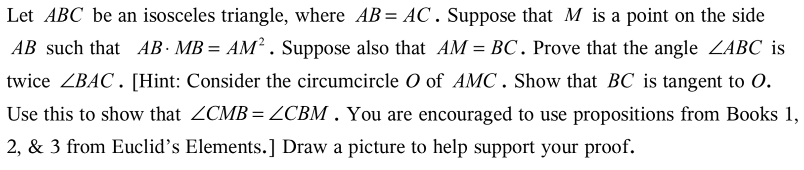 Let ABC be an isosceles triangle, where AB AC. Suppose that M is a point on the side AB such that AB- MB = AM2. Suppose also that AM = BC. Prove that the angle ZABC is twice ZBAC. [Hint: Consider the circumcircle O of AMC. Show that BC is tangent to O. Use this to show that ZCMB = ZCBM . You are encouraged to use propositions from Books 1, 2, & 3 from Euclid's Elements.] Draw a picture to help support your proof.