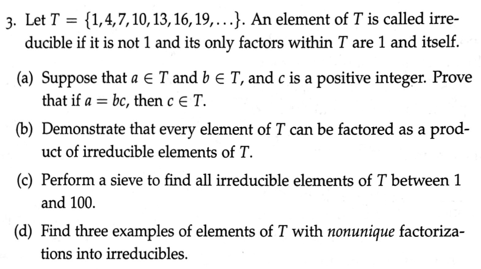 {1,4,7,10, 13, 16, 19,...}. An element of T is called irre- ducible if it is not 1 and its only factors within T are 1 and itself. 3. Let T = (a) Suppose that a E T and b e T, and c is a positive integer. Prove that if a = bc, then c E T. (b) Demonstrate that every element of T can be factored as a prod- uct of irreducible elements of T. (c) Perform a sieve to find all irreducible elements of T between 1 and 100. (d) Find three examples of elements of T with nonunique factoriza- tions into irreducibles.