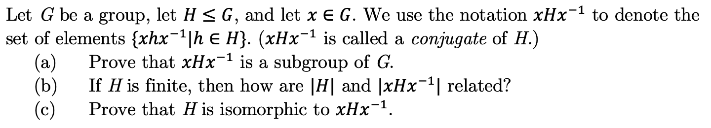 Let G be a group, let H < G, and let x E G. We use the notation xHx1 to denote the set of elements {xhx1h E H}. (xHx is called a conjugate of H.) Prove that xHx-1 is a subgroup of G (a) If H is finite, then how are |H| and |xHx (b) (c) related? Prove that H is isomorphic to xHx1
