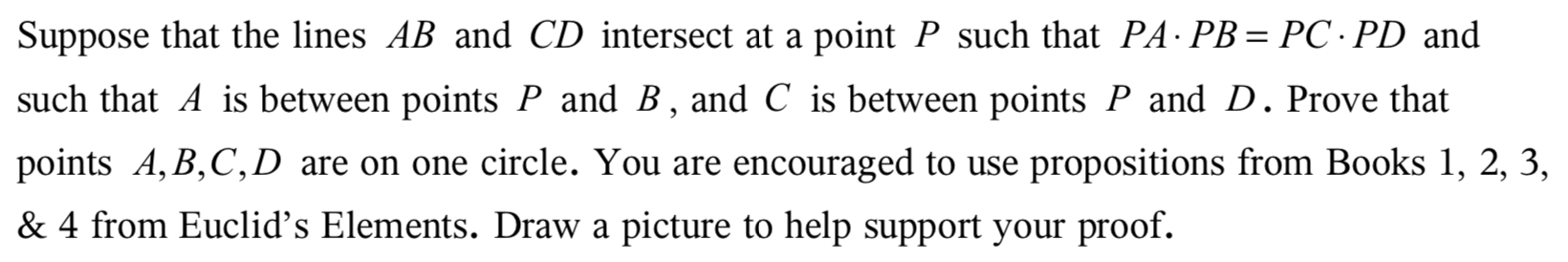Suppose that the lines AB and CD intersect at a point P such that PA PB PC PD and such that A is between points P and B, and C is between points P and D. Prove that points A, B,C,D are on one circle. You are encouraged to use propositions from Books 1, 2, 3, & 4 from Euclid's Elements. Draw a picture to help support your proof.