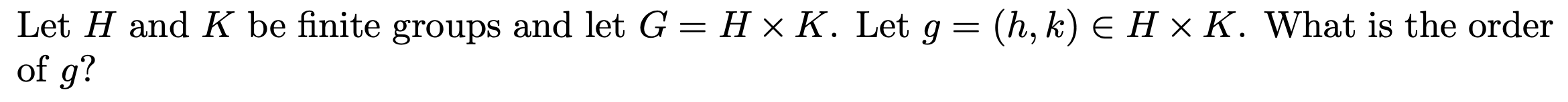 (h, k) E H x K. What is the order Let H and K be finite groups and let G = H x K. Let g of g?
