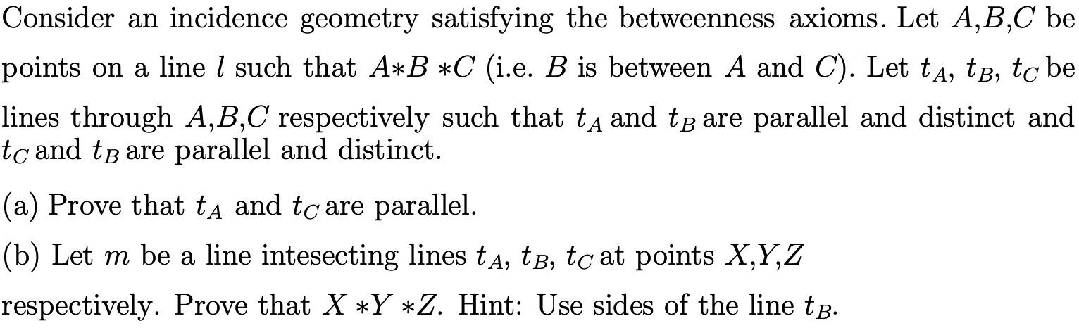 Consider an incidence geometry satisfying the betweenness axioms. Let A,B,C be points on a line / such that A*B *C (i.e. B is between A and C). Let tA, tB, to be lines through A,B,C respectively such that tA and tB are parallel and distinct and tc and tB are parallel and distinct |(a) Prove that tA and tc are parallel. (b) Let m be a line intesecting lines tA, tB, tc at points X,Y,Z respectively. Prove that X Y *Z. Hint: Use sides of the line tB.