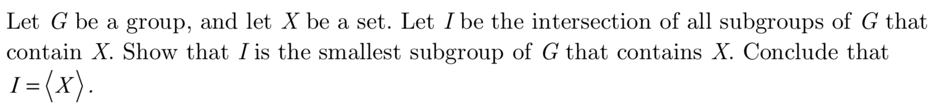 Let G be a group, and let X be a set. Let I be the intersection of all subgroups of G that contain X. Show that I is the smallest subgroup of G that contains X. Conclude that 1= (x) I