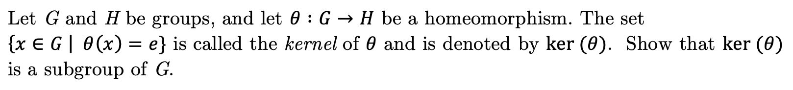 Let G and H be groups, and let 0 : G -» H be a {x E G 0(x) = e} is called the kernel of 0 and is denoted by ker (0). Show that ker (e) is a subgroup of G homeomorphism. The set