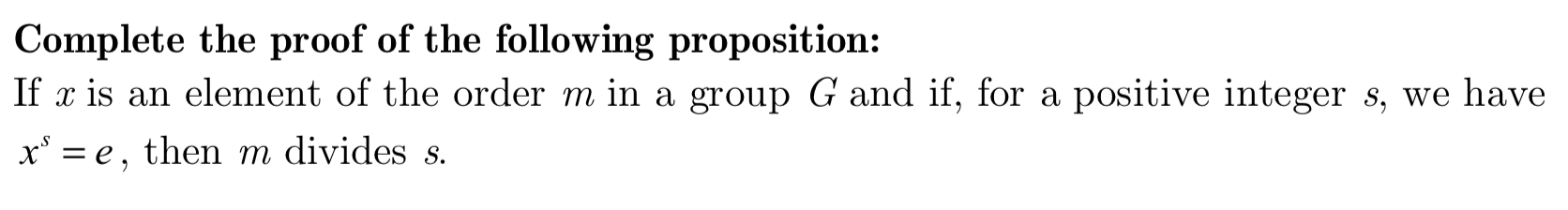 Complete the proof of the following proposition: If x is an element of the order m in a group G and if, for a positive integer s, we have xe then m divides s.