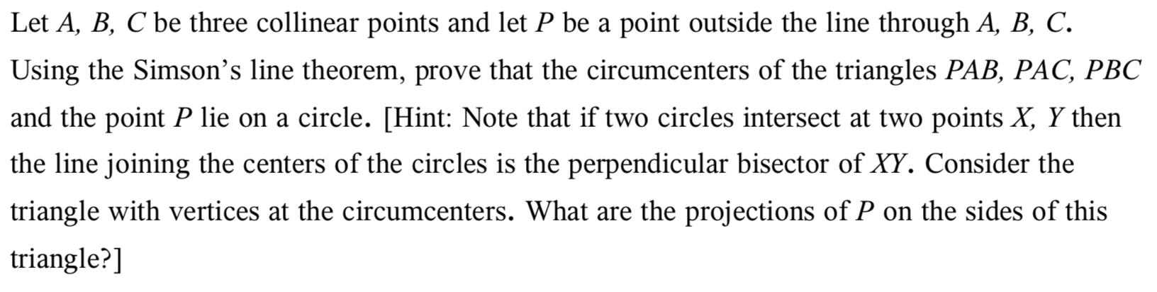 Let A, B, C be three collinear points and let P be a point outside the line through A, B, C. Using the Simson's line theorem, prove that the circumcenters of the triangles PAB, PAC, PBC and the point P lie on a circle. [Hint: Note that if two circles intersect at two points X, Y then the line joining the centers of the circles is the perpendicular bisector of XY. Consider the triangle with vertices at the circumcenters. What are the projections ofP on the sides of this triangle?]