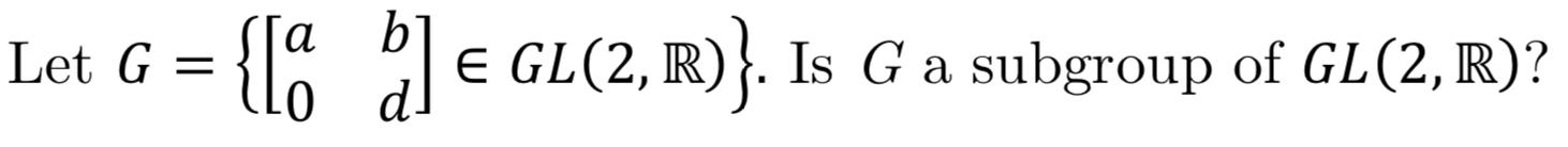 b' e GL(2, IR) а Is Ga subgroup of GL(2, IR)? Let G