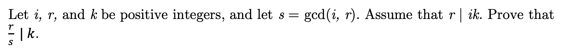 Let i, r, and k be positive integers, and let s gcd(i, r). Assume that r | ik. Prove that | k.