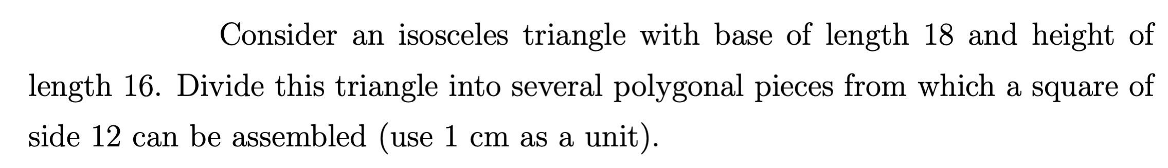 Consider an isosceles triangle with base of length 18 and height of length 16. Divide this triangle into several polygonal pieces from which a square of side 12 can be assembled (use 1 cm as a unit).