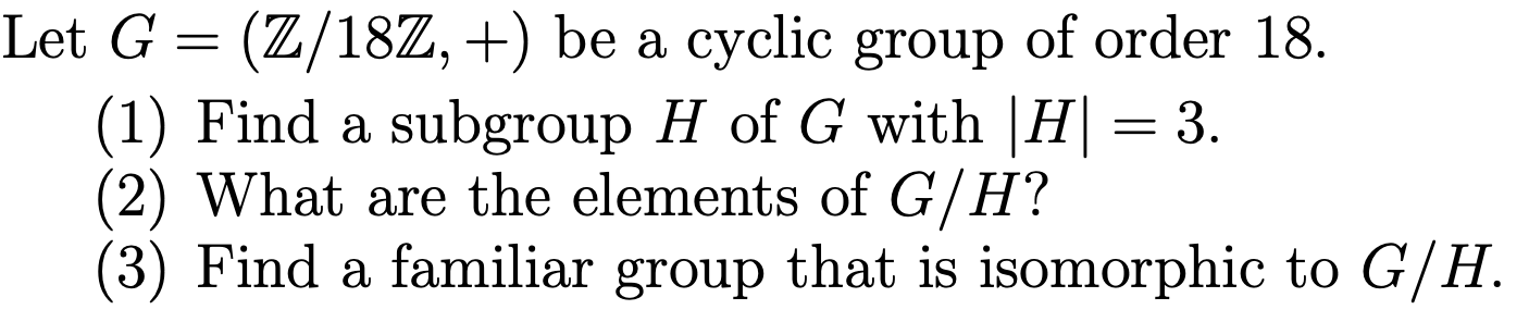 Let G (Z/18Z, +) be a cyclic group of order 18. (1) Find a subgroup H of G with |H= 3 (2) What are the elements of G/H? (3) Find a familiar group that is isomorphic to G/H.